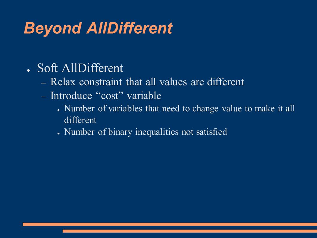Beyond AllDifferent ● Soft AllDifferent – Relax constraint that all values are different – Introduce cost variable ● Number of variables that need to change value to make it all different ● Number of binary inequalities not satisfied