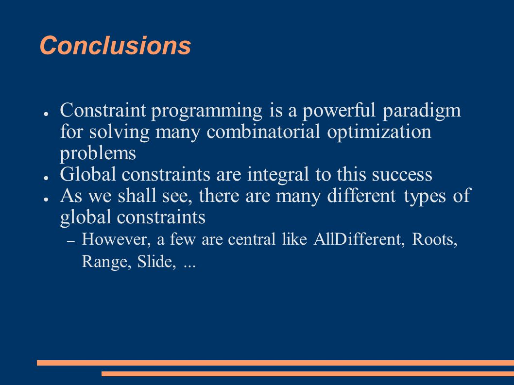 Conclusions ● Constraint programming is a powerful paradigm for solving many combinatorial optimization problems ● Global constraints are integral to this success ● As we shall see, there are many different types of global constraints – However, a few are central like AllDifferent, Roots, Range, Slide,...
