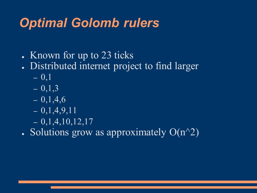Golomb rulers as CSP ● Variable Xi for each tick – Value is position ● Auxiliary variable Dij for each inter-tick distance – Dij=|Xi-Xj| ● Two (global) constraints – X1<X2<..Xn – AllDifferent(D11,D12,D13,...)