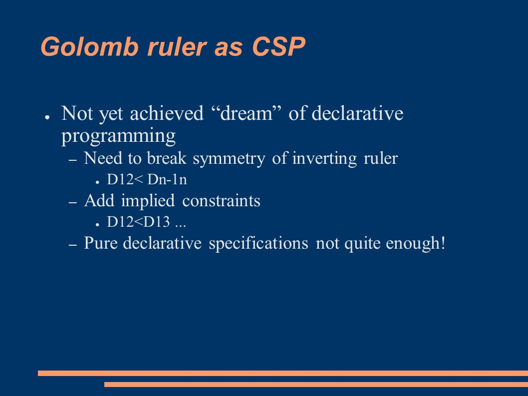 Golomb ruler as CSP ● Not yet achieved dream of declarative programming – Need to break symmetry of inverting ruler ● D12< Dn-1n – Add implied constraints ● D12<D13...