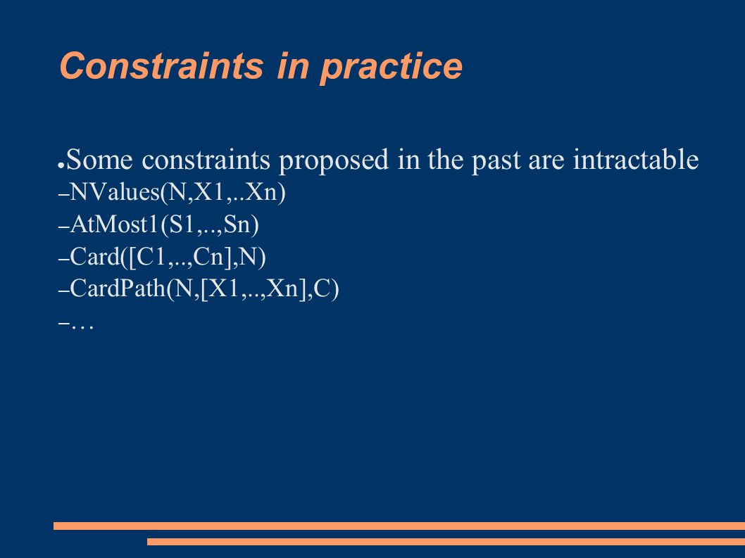 Constraints in practice ● Some constraints proposed in the past are intractable – NValues(N,X1,..Xn) – AtMost1(S1,..,Sn) – Card([C1,..,Cn],N) – CardPath(N,[X1,..,Xn],C) – …