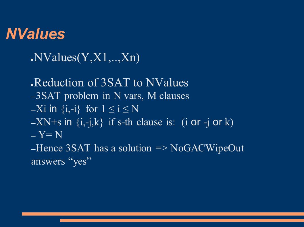 NValues ● NValues(Y,X1,..,Xn) ● Reduction of 3SAT to NValues – 3SAT problem in N vars, M clauses – Xi in {i,-i} for 1 ≤ i ≤ N – XN+s in {i,-j,k} if s-th clause is: (i or -j or k) – Y= N – Hence 3SAT has a solution => NoGACWipeOut answers yes