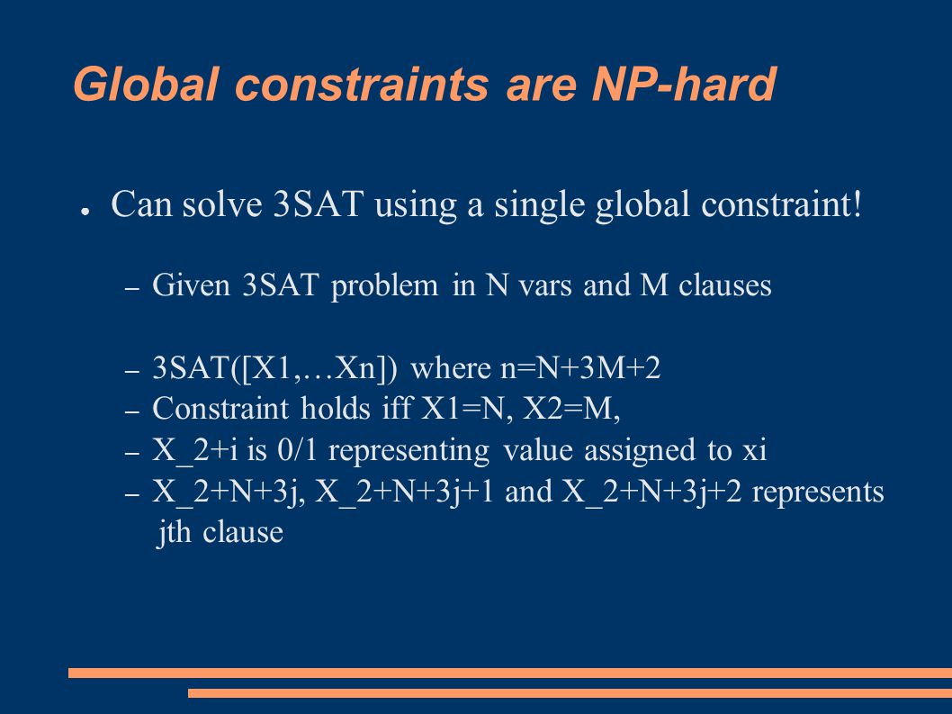 Generalizing constraints ● Take a tractable constraint – GCC([X1,..,Xn],[l1,..,lm],[u1,..,um]) – Value j occurs between lj and uj times in X1,..,Xn ● Generalize some constants to variables – E.g.