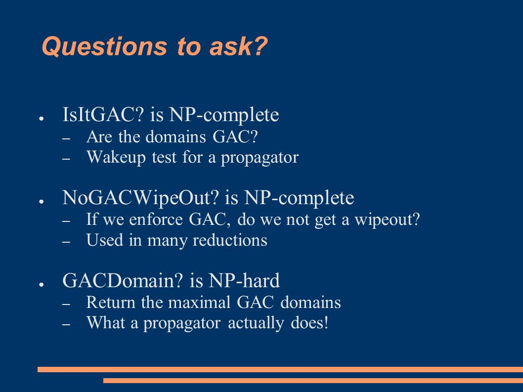 Questions to ask. ● IsItGAC. is NP-complete – Are the domains GAC.