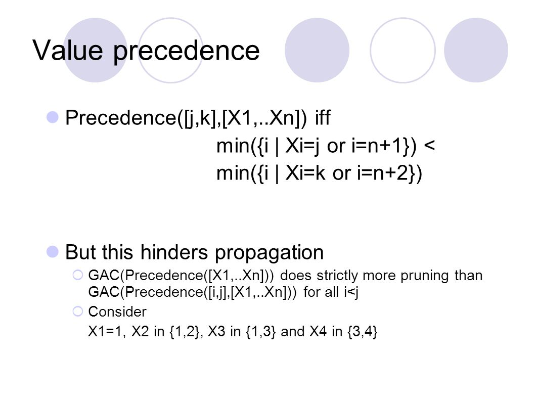 Value precedence Precedence([j,k],[X1,..Xn]) iff min({i | Xi=j or i=n+1}) < min({i | Xi=k or i=n+2}) But this hinders propagation  GAC(Precedence([X1,..Xn])) does strictly more pruning than GAC(Precedence([i,j],[X1,..Xn])) for all i<j  Consider X1=1, X2 in {1,2}, X3 in {1,3} and X4 in {3,4}