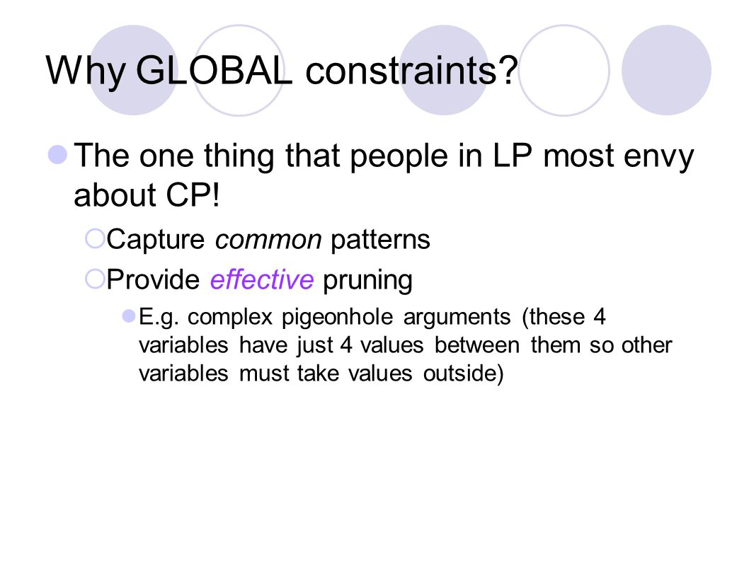 Why GLOBAL constraints? The one thing that people in LP most envy about CP!  Capture common patterns  Provide effective pruning E.g. complex pigeonh