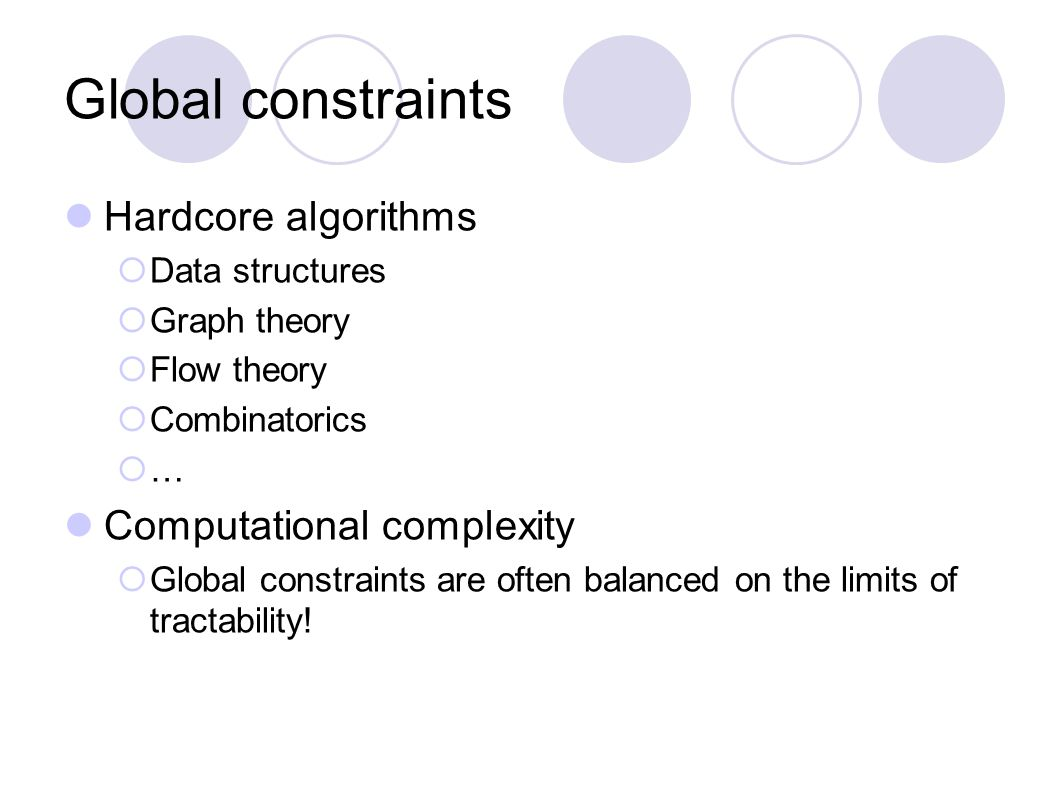 Global constraints Hardcore algorithms  Data structures  Graph theory  Flow theory  Combinatorics  … Computational complexity  Global constraint