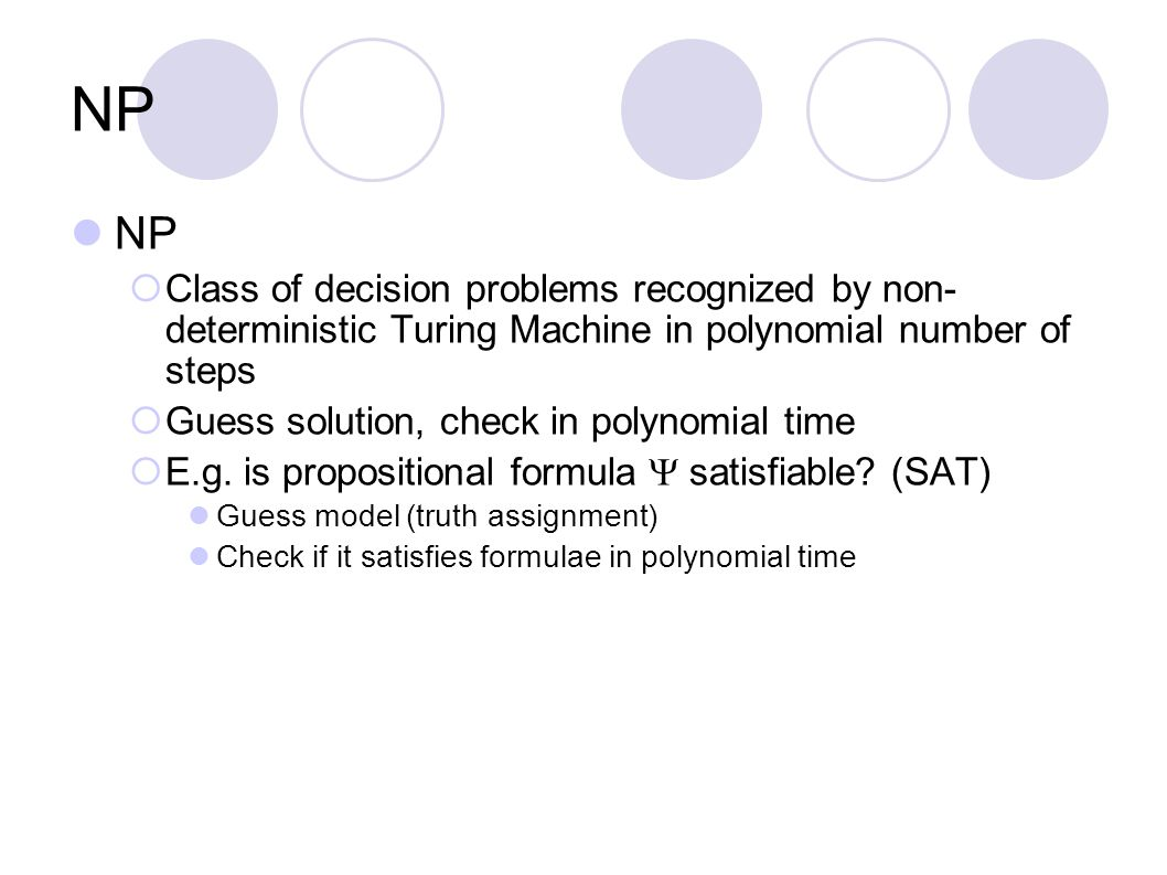NP  Class of decision problems recognized by non- deterministic Turing Machine in polynomial number of steps  Guess solution, check in polynomial ti