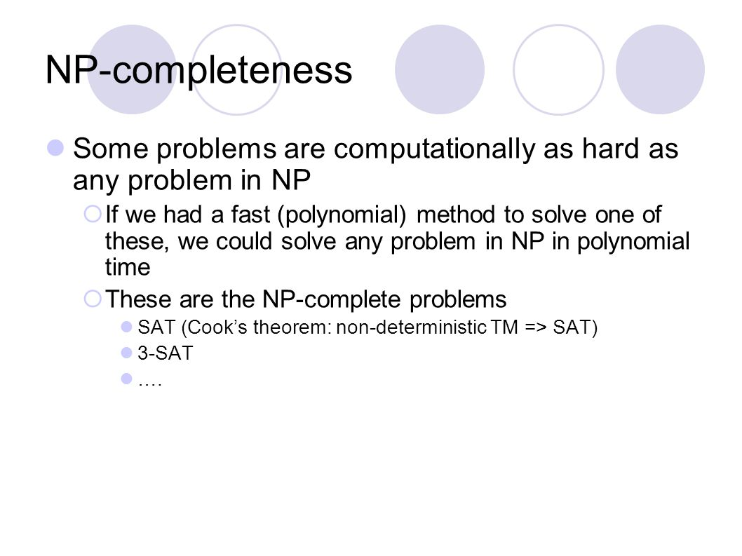 NP-completeness Some problems are computationally as hard as any problem in NP  If we had a fast (polynomial) method to solve one of these, we could