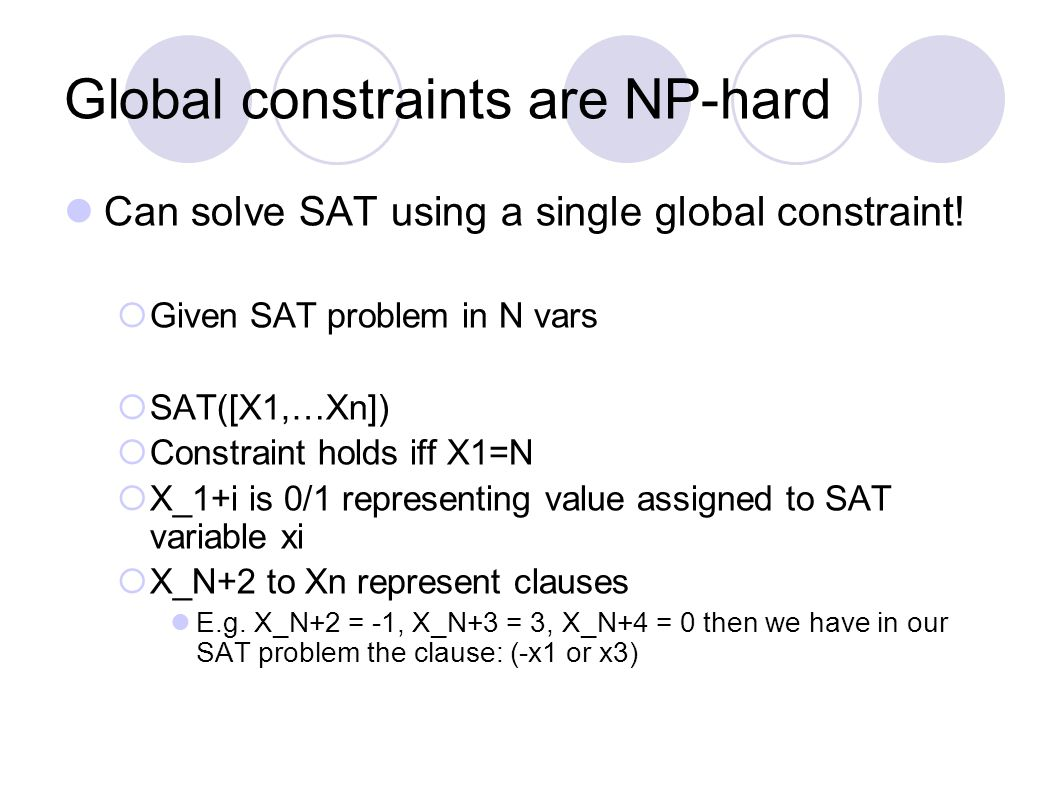 Global constraints are NP-hard Can solve SAT using a single global constraint!  Given SAT problem in N vars  SAT([X1,…Xn])  Constraint holds iff X1