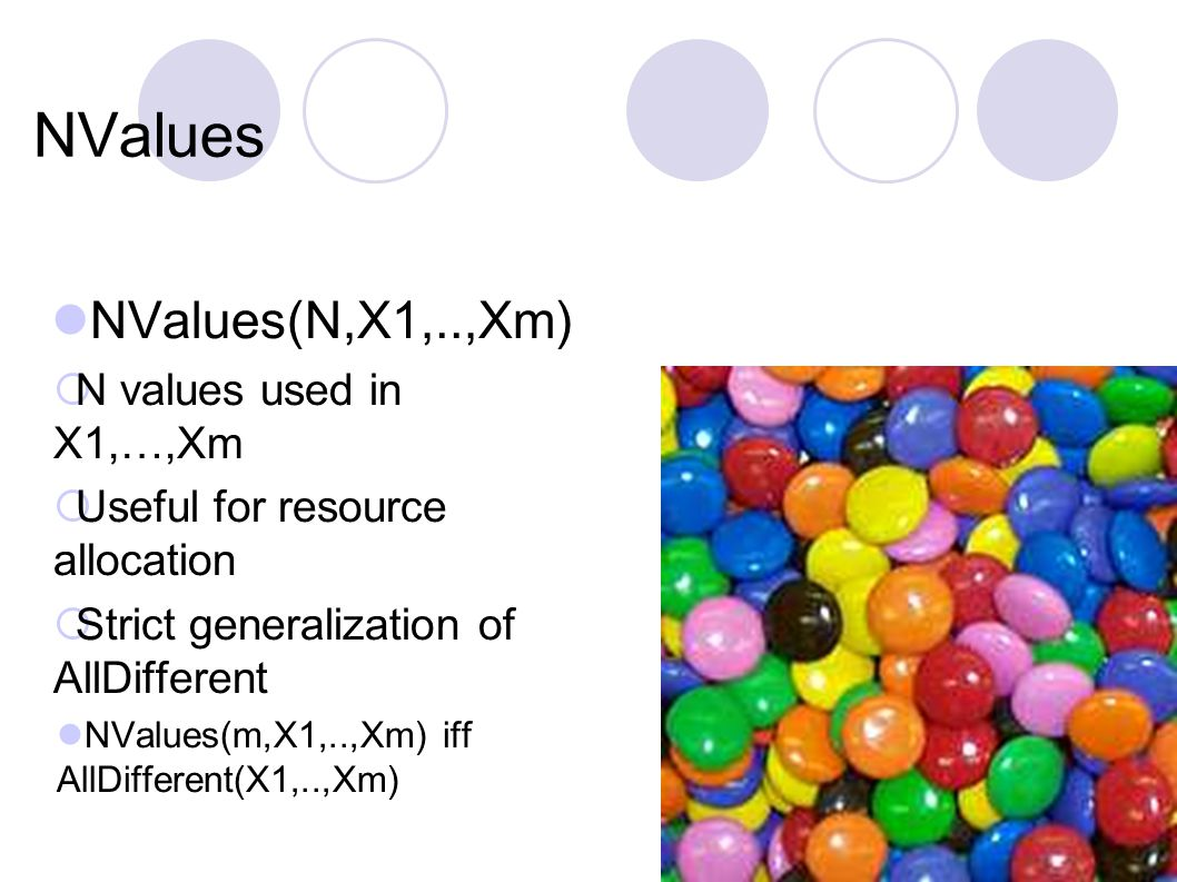 NValues NValues(N,X1,..,Xm)  N values used in X1,…,Xm  Useful for resource allocation  Strict generalization of AllDifferent NValues(m,X1,..,Xm) if