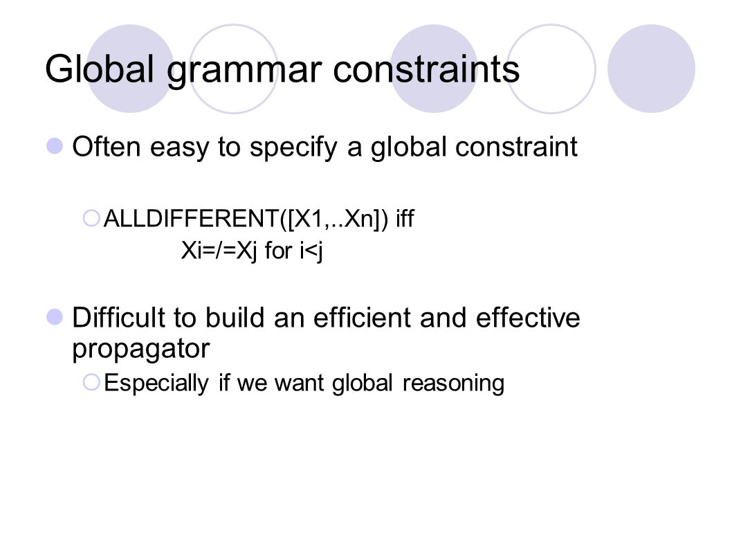 Global grammar constraints Often easy to specify a global constraint  ALLDIFFERENT([X1,..Xn]) iff Xi=/=Xj for i<j Difficult to build an efficient and