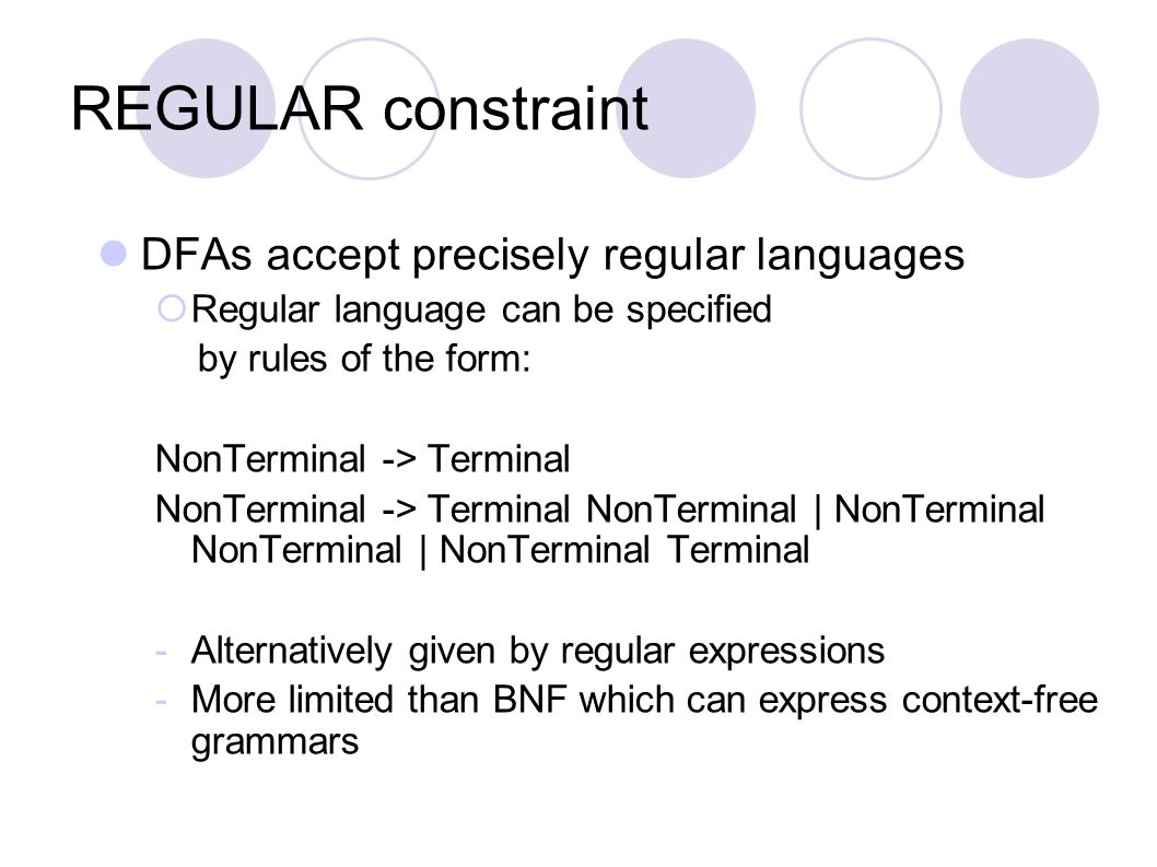 REGULAR constraint DFAs accept precisely regular languages  Regular language can be specified by rules of the form: NonTerminal -> Terminal NonTermin