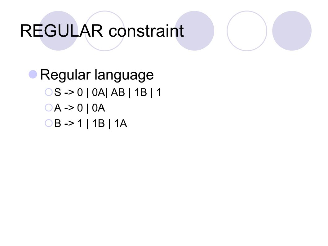 REGULAR constraint Regular language  S -> 0 | 0A| AB | 1B | 1  A -> 0 | 0A  B -> 1 | 1B | 1A
