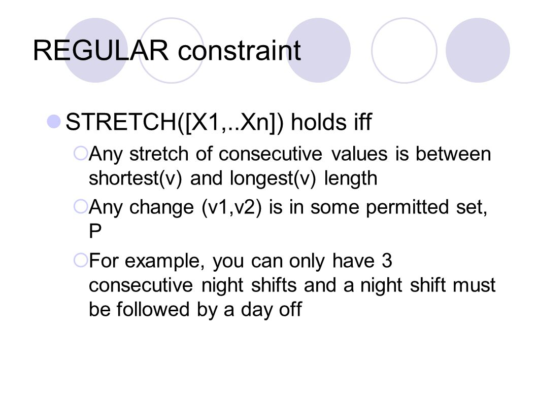 REGULAR constraint STRETCH([X1,..Xn]) holds iff  Any stretch of consecutive values is between shortest(v) and longest(v) length  Any change (v1,v2)