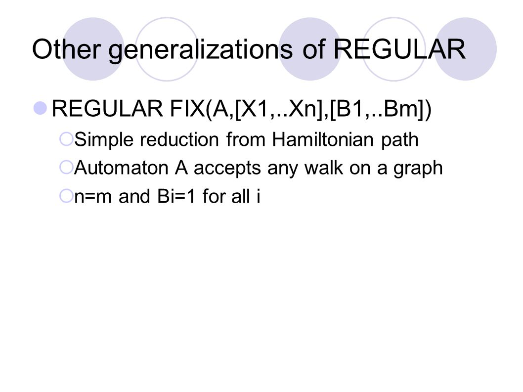 Other generalizations of REGULAR REGULAR FIX(A,[X1,..Xn],[B1,..Bm])  Simple reduction from Hamiltonian path  Automaton A accepts any walk on a graph