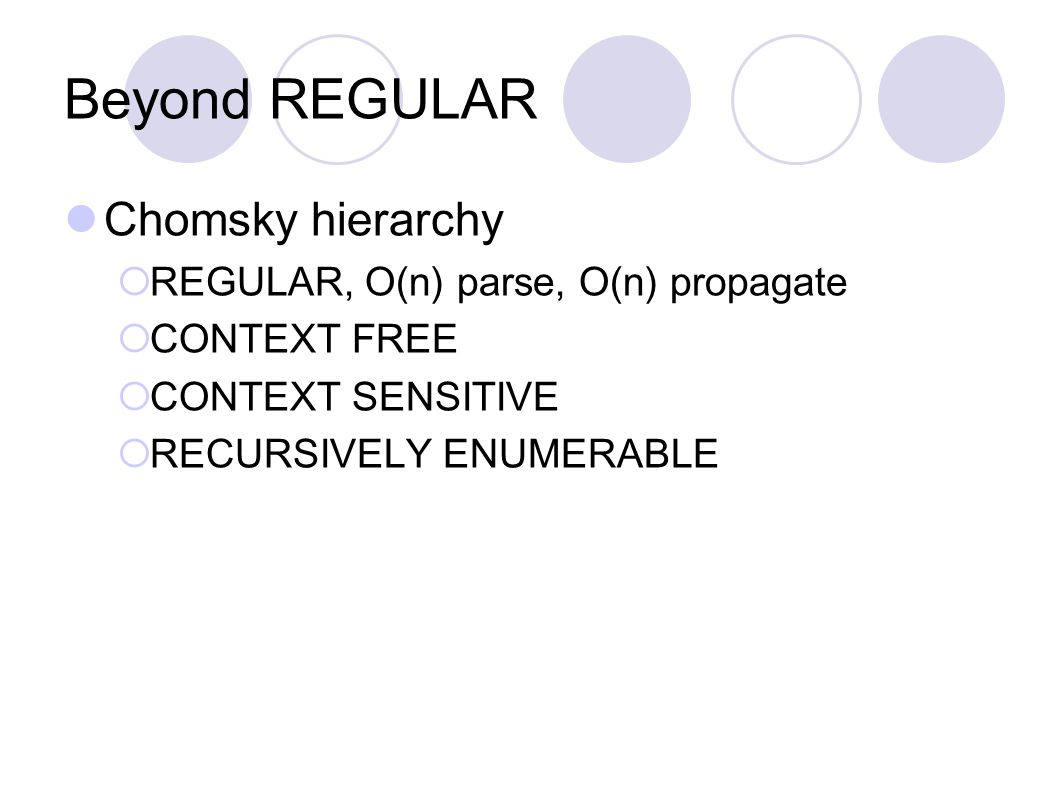 Beyond REGULAR Chomsky hierarchy  REGULAR, O(n) parse, O(n) propagate  CONTEXT FREE  CONTEXT SENSITIVE  RECURSIVELY ENUMERABLE