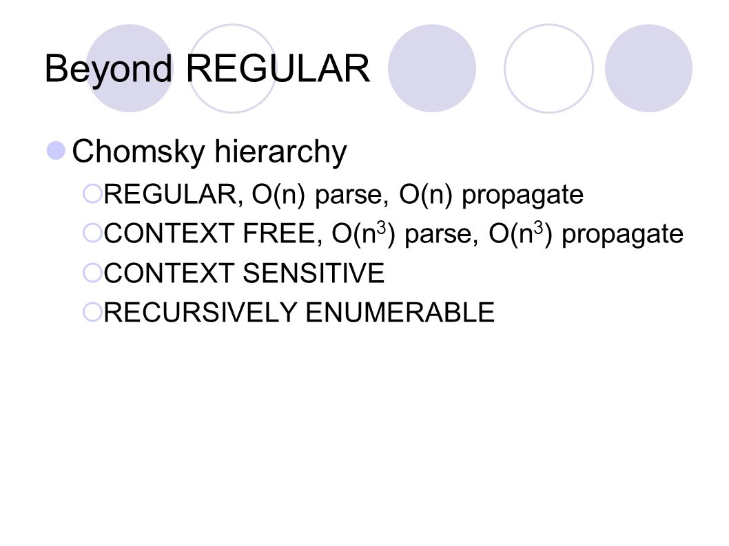 Beyond REGULAR Chomsky hierarchy  REGULAR, O(n) parse, O(n) propagate  CONTEXT FREE, O(n 3 ) parse, O(n 3 ) propagate  CONTEXT SENSITIVE  RECURSIVELY ENUMERABLE