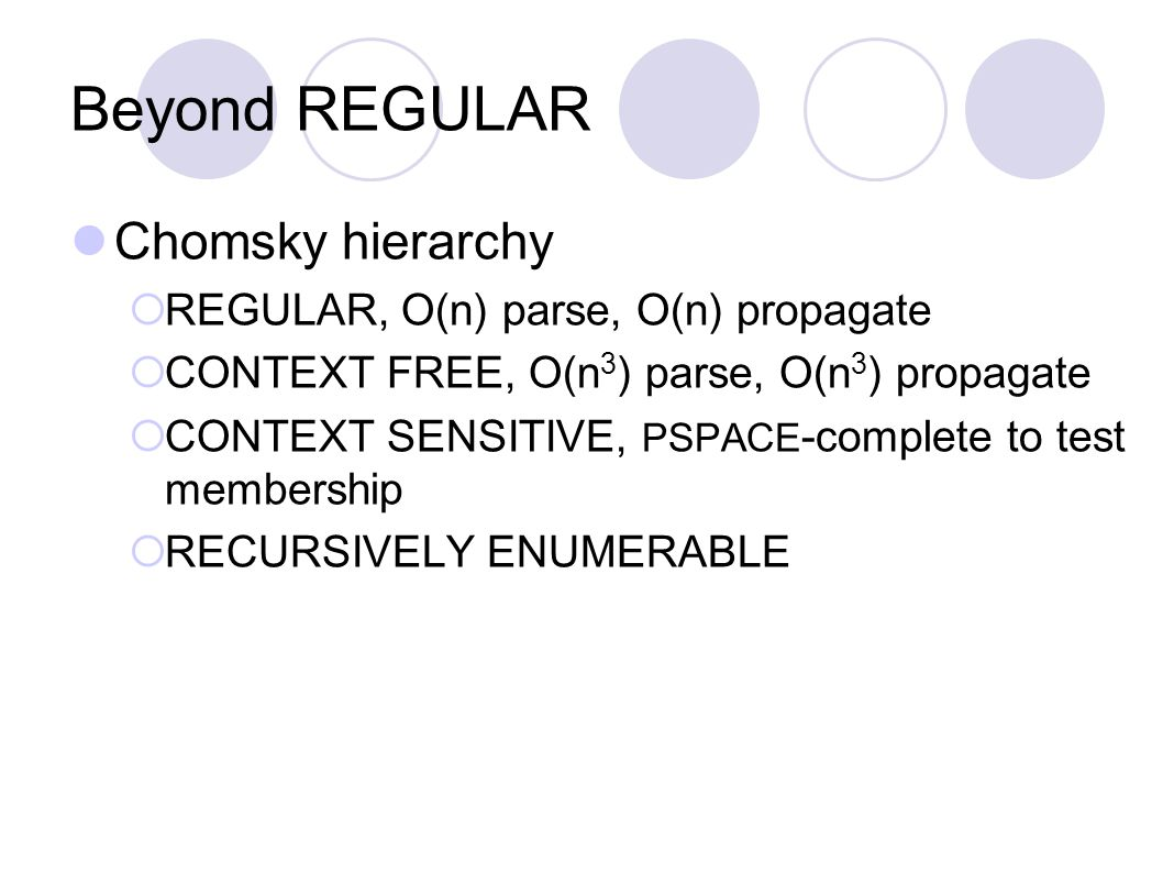 Beyond REGULAR Chomsky hierarchy  REGULAR, O(n) parse, O(n) propagate  CONTEXT FREE, O(n 3 ) parse, O(n 3 ) propagate  CONTEXT SENSITIVE, PSPACE -complete to test membership  RECURSIVELY ENUMERABLE