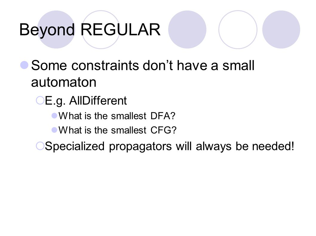 Beyond REGULAR Some constraints don't have a small automaton  E.g. AllDifferent What is the smallest DFA? What is the smallest CFG?  Specialized pro