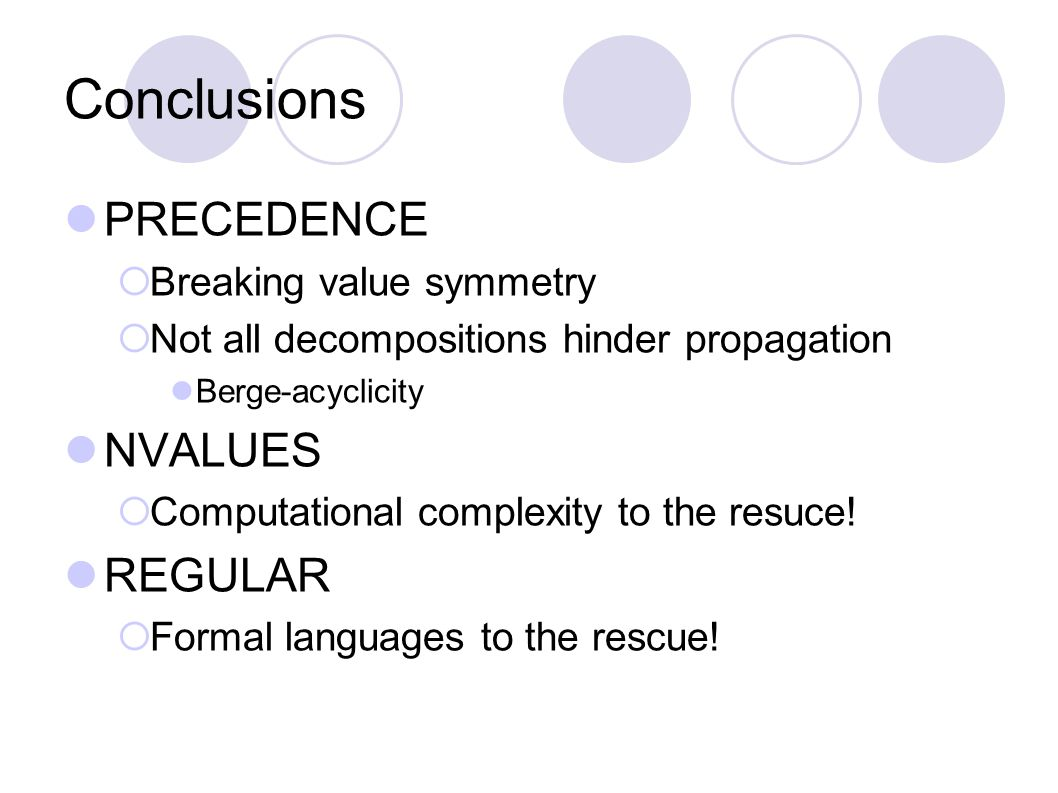 Conclusions PRECEDENCE  Breaking value symmetry  Not all decompositions hinder propagation Berge-acyclicity NVALUES  Computational complexity to th
