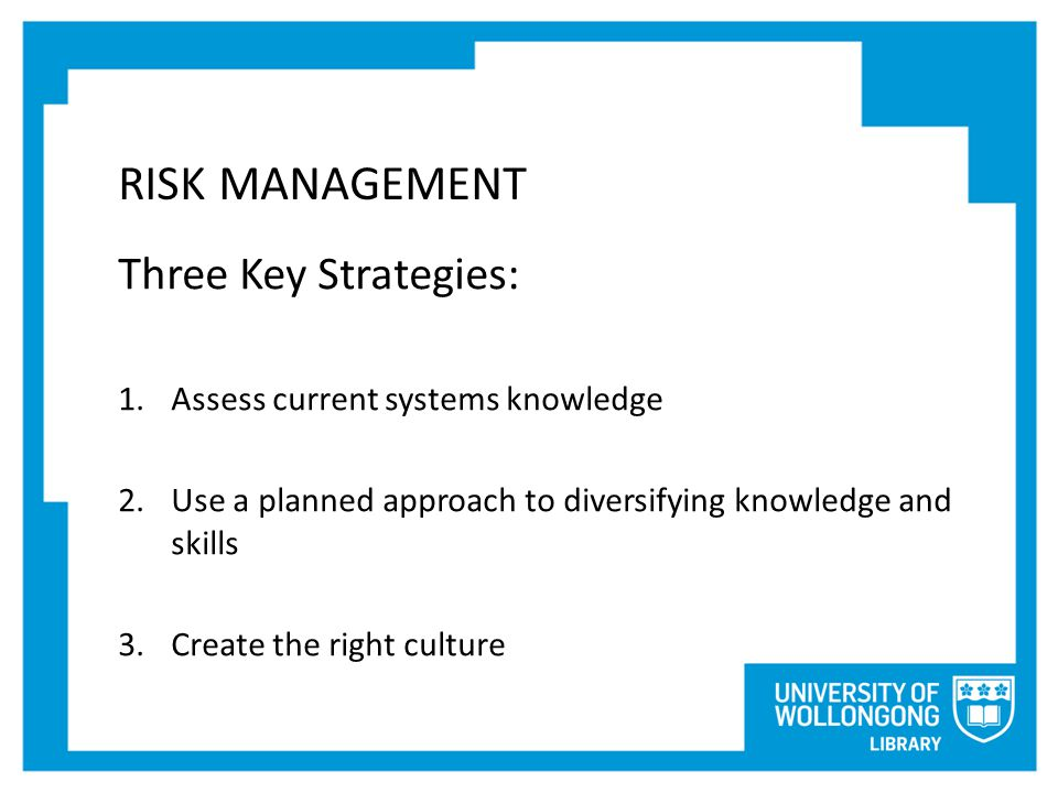 RISK MANAGEMENT Three Key Strategies: 1.Assess current systems knowledge 2.Use a planned approach to diversifying knowledge and skills 3.Create the right culture