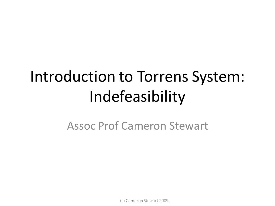 (c) Cameron Stewart 2009 Introduction to Torrens System: Indefeasibility Assoc Prof Cameron Stewart