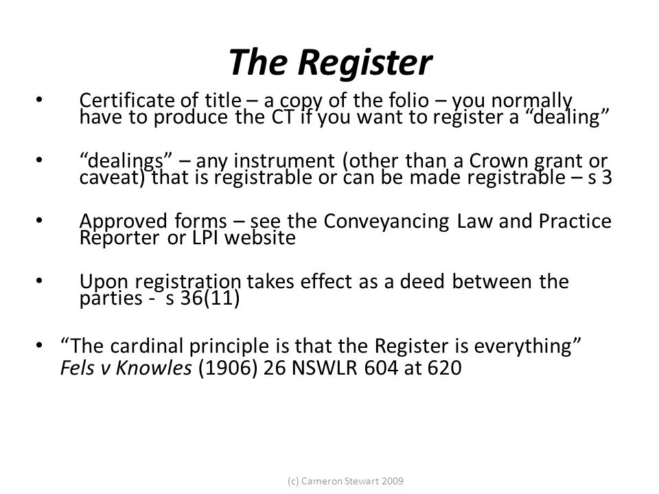 The Register Certificate of title – a copy of the folio – you normally have to produce the CT if you want to register a dealing dealings – any instrument (other than a Crown grant or caveat) that is registrable or can be made registrable – s 3 Approved forms – see the Conveyancing Law and Practice Reporter or LPI website Upon registration takes effect as a deed between the parties - s 36(11) The cardinal principle is that the Register is everything Fels v Knowles (1906) 26 NSWLR 604 at 620