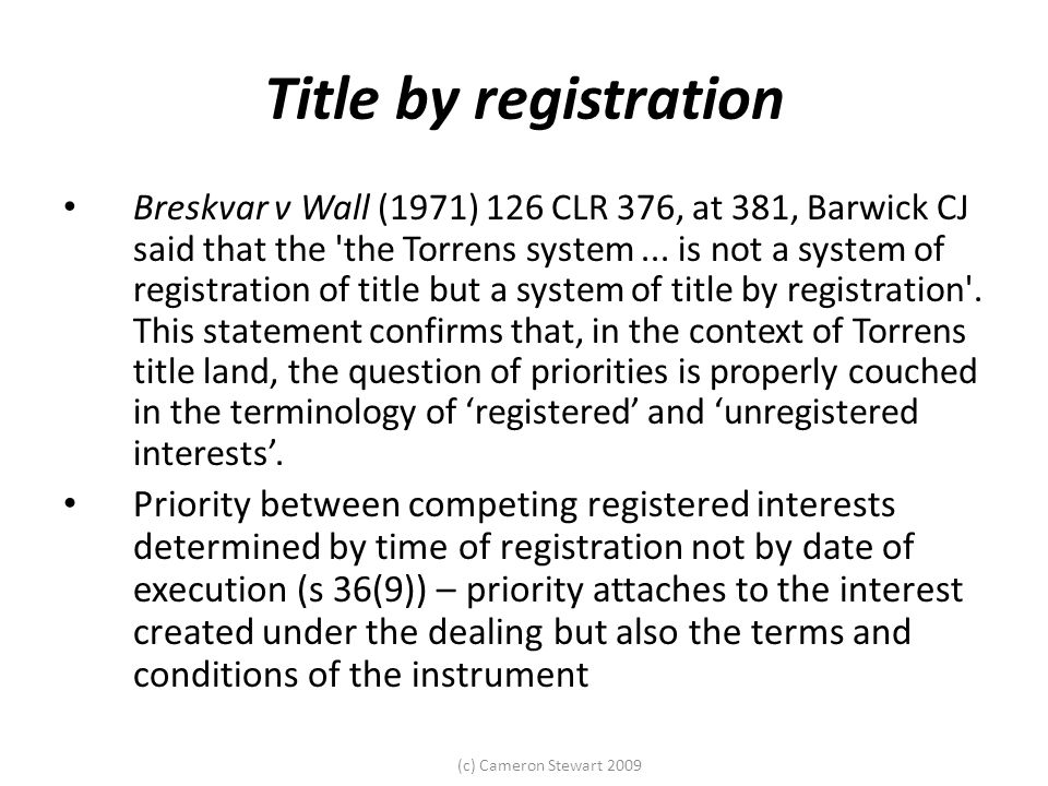 (c) Cameron Stewart 2009 Title by registration Breskvar v Wall (1971) 126 CLR 376, at 381, Barwick CJ said that the the Torrens system...