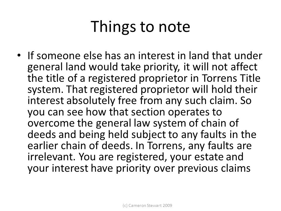 (c) Cameron Stewart 2009 Things to note If someone else has an interest in land that under general land would take priority, it will not affect the title of a registered proprietor in Torrens Title system.