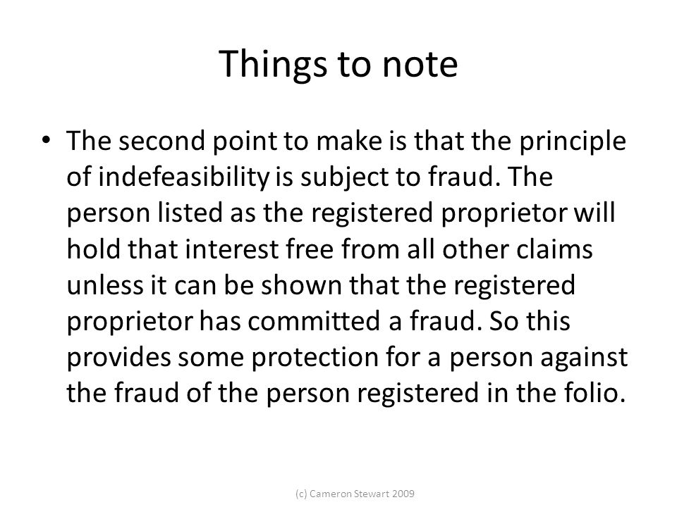 (c) Cameron Stewart 2009 Things to note The second point to make is that the principle of indefeasibility is subject to fraud.