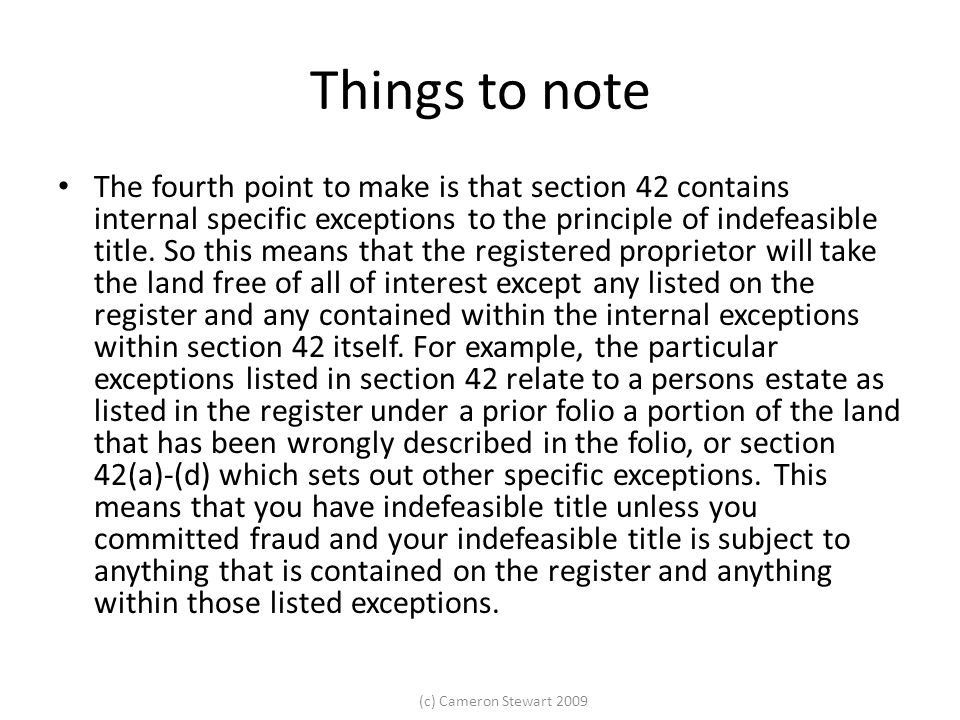 (c) Cameron Stewart 2009 Things to note The fourth point to make is that section 42 contains internal specific exceptions to the principle of indefeasible title.