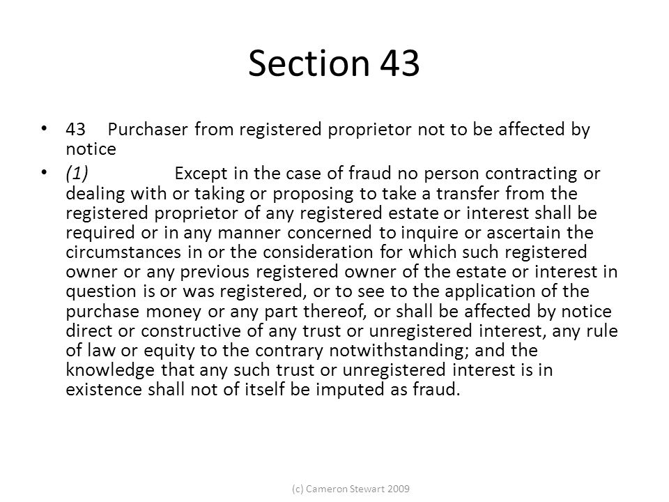 (c) Cameron Stewart 2009 Section 43 43Purchaser from registered proprietor not to be affected by notice (1)Except in the case of fraud no person contracting or dealing with or taking or proposing to take a transfer from the registered proprietor of any registered estate or interest shall be required or in any manner concerned to inquire or ascertain the circumstances in or the consideration for which such registered owner or any previous registered owner of the estate or interest in question is or was registered, or to see to the application of the purchase money or any part thereof, or shall be affected by notice direct or constructive of any trust or unregistered interest, any rule of law or equity to the contrary notwithstanding; and the knowledge that any such trust or unregistered interest is in existence shall not of itself be imputed as fraud.