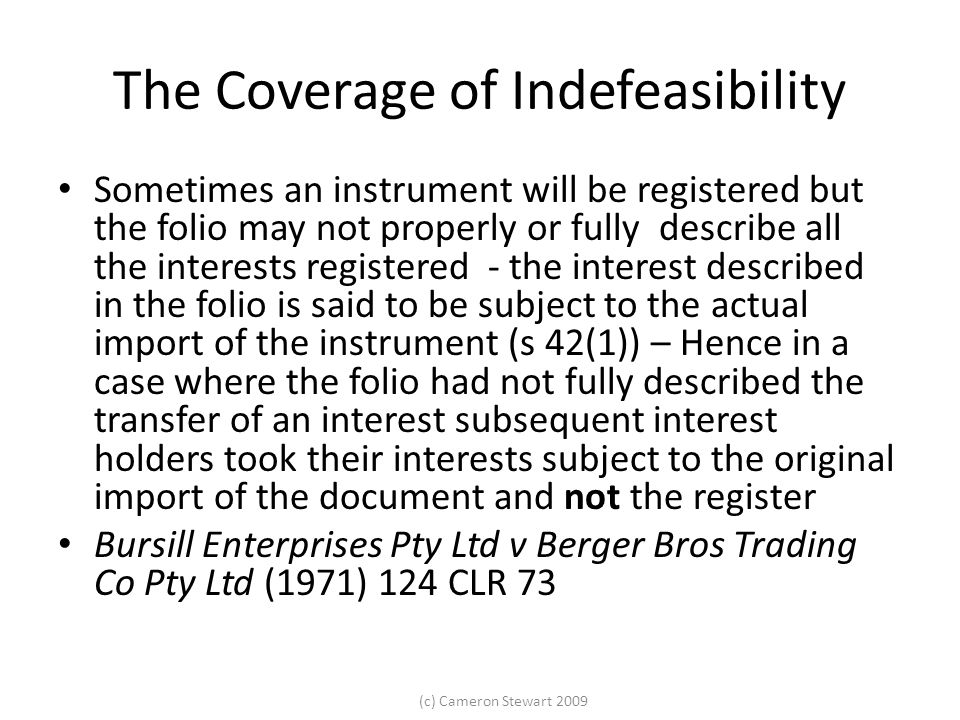 (c) Cameron Stewart 2009 The Coverage of Indefeasibility Sometimes an instrument will be registered but the folio may not properly or fully describe all the interests registered - the interest described in the folio is said to be subject to the actual import of the instrument (s 42(1)) – Hence in a case where the folio had not fully described the transfer of an interest subsequent interest holders took their interests subject to the original import of the document and not the register Bursill Enterprises Pty Ltd v Berger Bros Trading Co Pty Ltd (1971) 124 CLR 73
