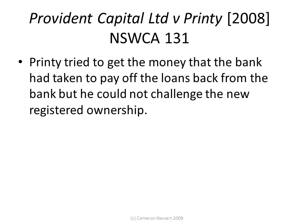 (c) Cameron Stewart 2009 Provident Capital Ltd v Printy [2008] NSWCA 131 Printy tried to get the money that the bank had taken to pay off the loans back from the bank but he could not challenge the new registered ownership.