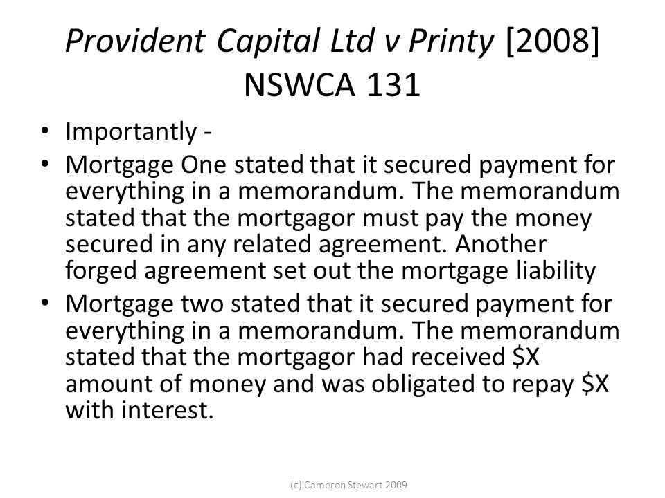 (c) Cameron Stewart 2009 Provident Capital Ltd v Printy [2008] NSWCA 131 Importantly - Mortgage One stated that it secured payment for everything in a memorandum.