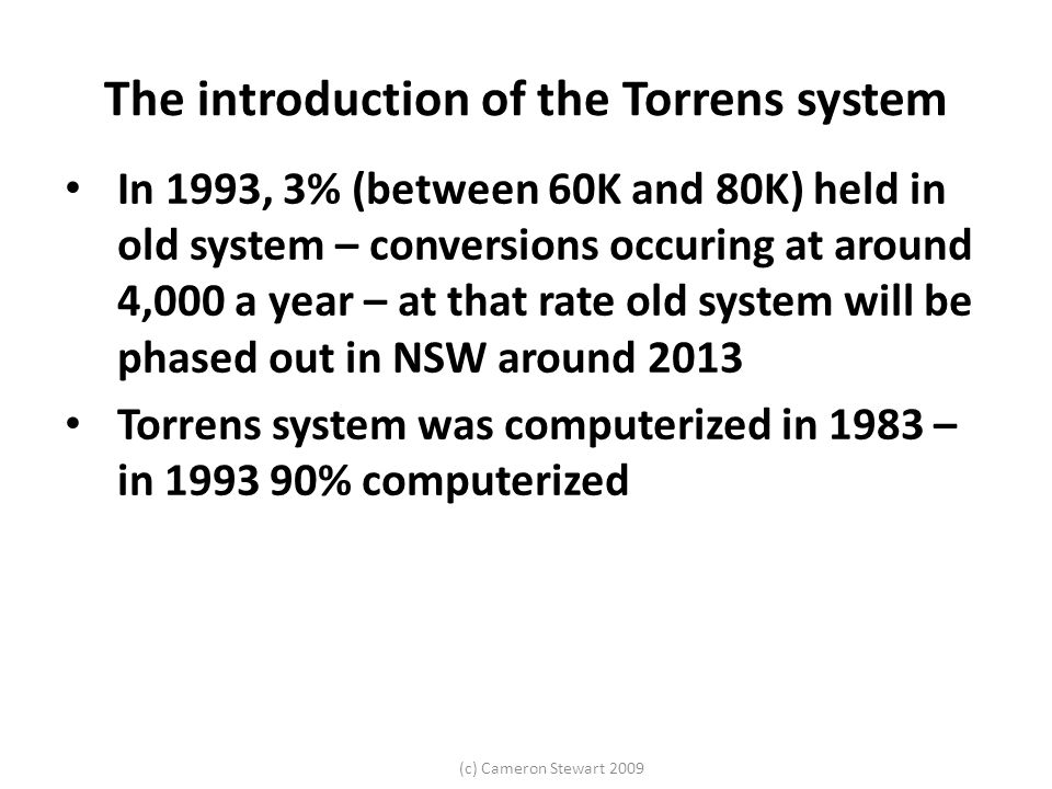 (c) Cameron Stewart 2009 The introduction of the Torrens system In 1993, 3% (between 60K and 80K) held in old system – conversions occuring at around 4,000 a year – at that rate old system will be phased out in NSW around 2013 Torrens system was computerized in 1983 – in 1993 90% computerized
