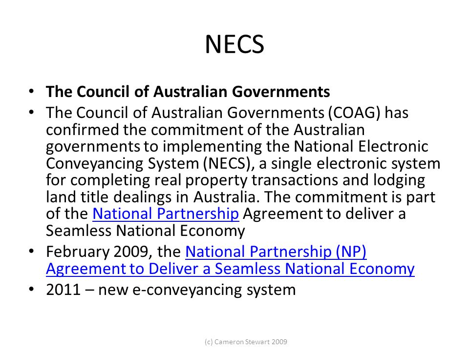(c) Cameron Stewart 2009 NECS The Council of Australian Governments The Council of Australian Governments (COAG) has confirmed the commitment of the Australian governments to implementing the National Electronic Conveyancing System (NECS), a single electronic system for completing real property transactions and lodging land title dealings in Australia.