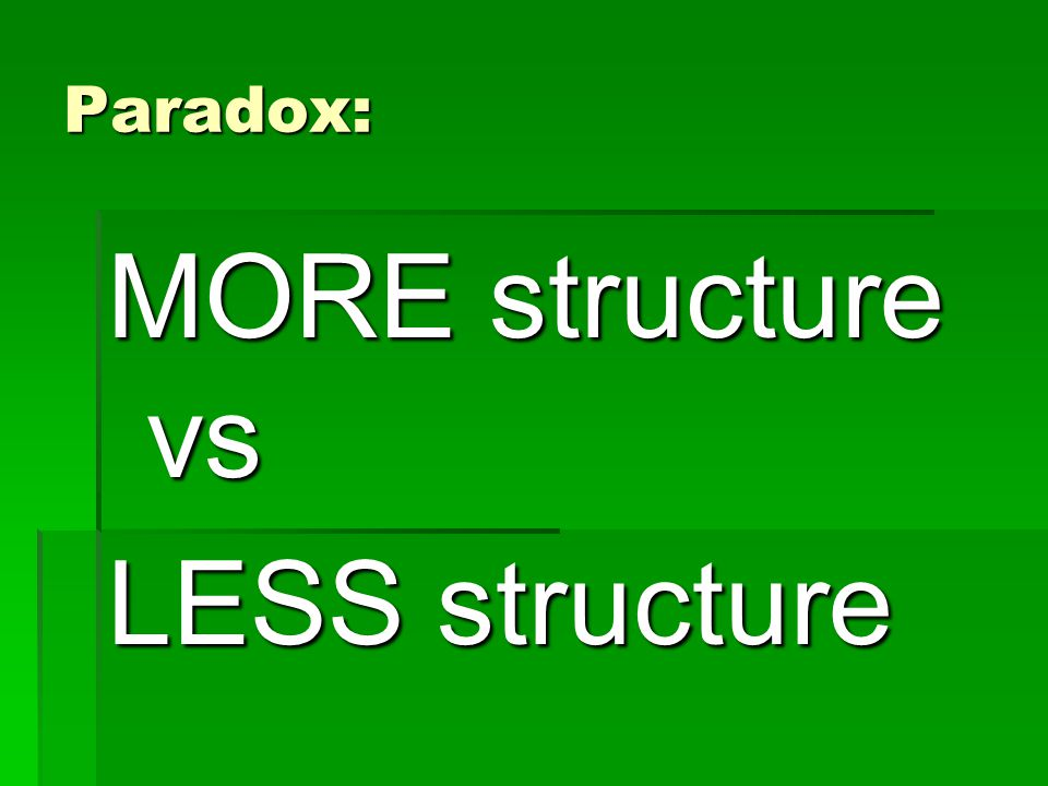 Paradox: MORE structure vs LESS structure