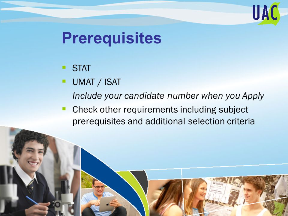 Prerequisites  STAT  UMAT / ISAT Include your candidate number when you Apply  Check other requirements including subject prerequisites and additional selection criteria