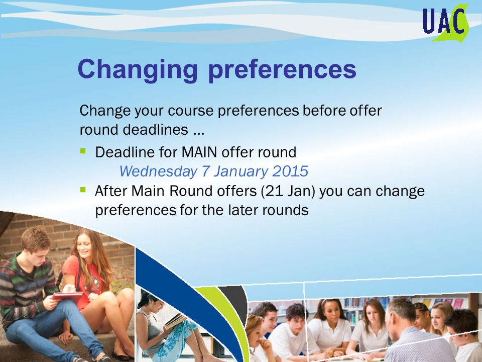 Changing preferences Change your course preferences before offer round deadlines …  Deadline for MAIN offer round Wednesday 7 January 2015  After Main Round offers (21 Jan) you can change preferences for the later rounds
