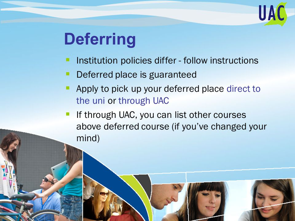 Deferring  Institution policies differ - follow instructions  Deferred place is guaranteed  Apply to pick up your deferred place direct to the uni or through UAC  If through UAC, you can list other courses above deferred course (if you've changed your mind)