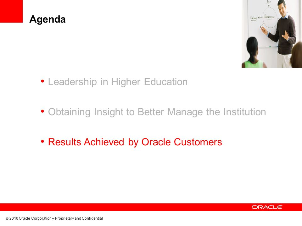 © 2010 Oracle Corporation – Proprietary and Confidential Leadership in Higher Education Obtaining Insight to Better Manage the Institution Results Achieved by Oracle Customers Agenda