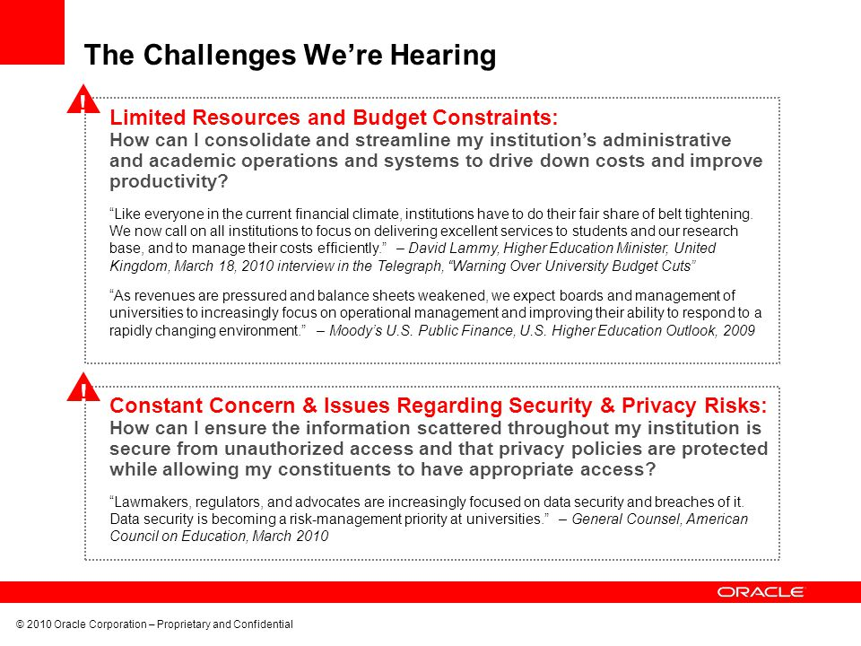 © 2010 Oracle Corporation – Proprietary and Confidential The Challenges We're Hearing Limited Resources and Budget Constraints: How can I consolidate and streamline my institution's administrative and academic operations and systems to drive down costs and improve productivity.