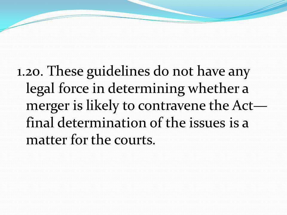 1.20. These guidelines do not have any legal force in determining whether a merger is likely to contravene the Act— final determination of the issues