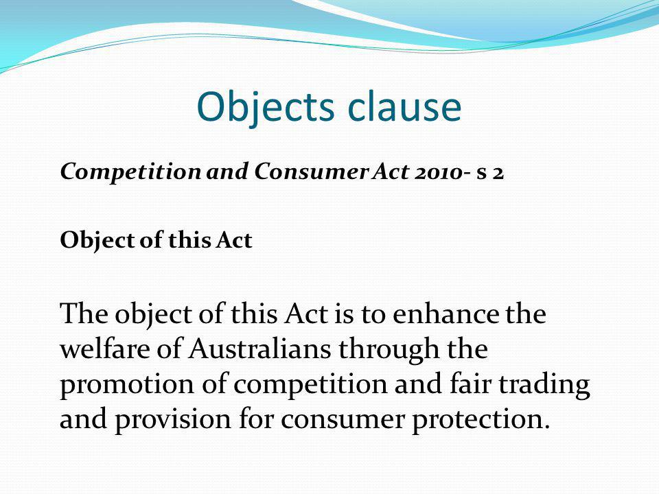 Objects clause Competition and Consumer Act 2010- s 2 Object of this Act The object of this Act is to enhance the welfare of Australians through the p