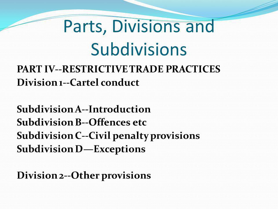 Parts, Divisions and Subdivisions PART IV--RESTRICTIVE TRADE PRACTICES Division 1--Cartel conduct Subdivision A--Introduction Subdivision B--Offences