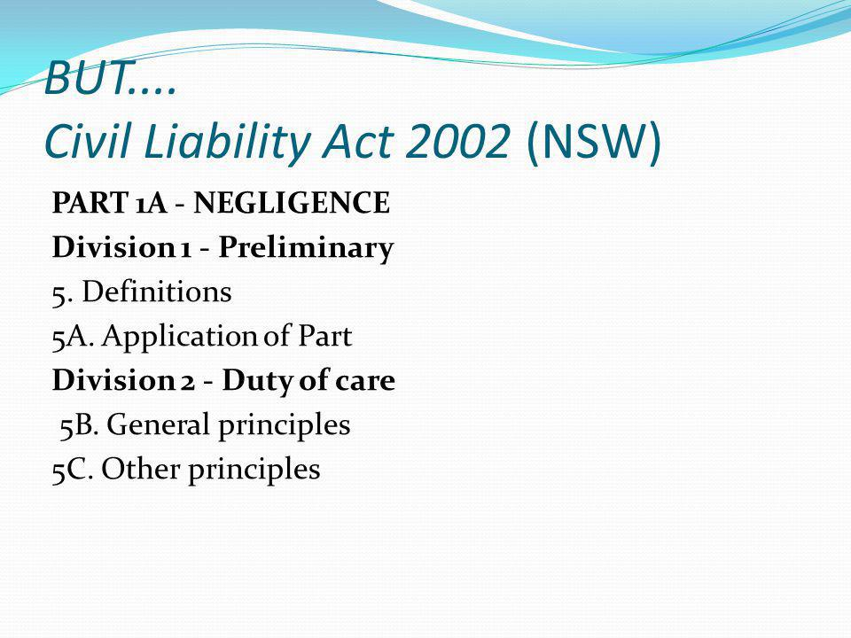 BUT.... Civil Liability Act 2002 (NSW) PART 1A - NEGLIGENCE Division 1 - Preliminary 5. Definitions 5A. Application of Part Division 2 - Duty of care