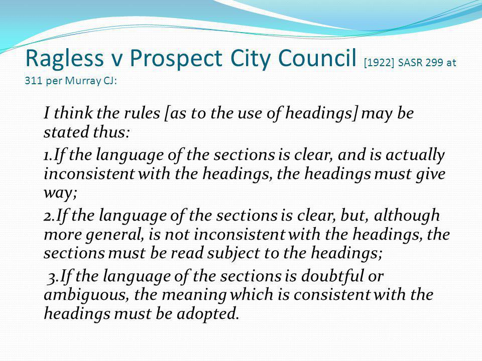 Ragless v Prospect City Council [1922] SASR 299 at 311 per Murray CJ: I think the rules [as to the use of headings] may be stated thus: 1.If the langu