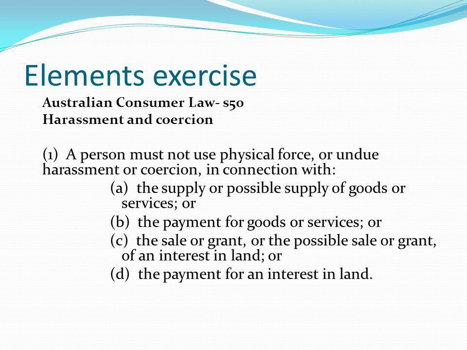 Elements exercise Australian Consumer Law- s50 Harassment and coercion (1) A person must not use physical force, or undue harassment or coercion, in c